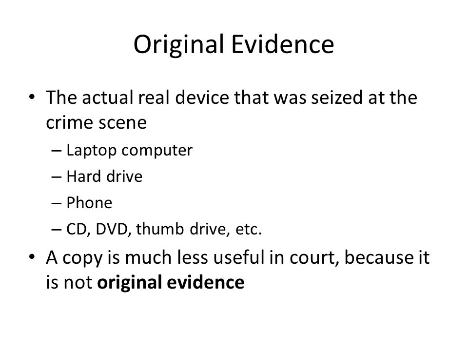 Original Evidence The actual real device that was seized at the crime scene. Laptop computer. Hard drive.