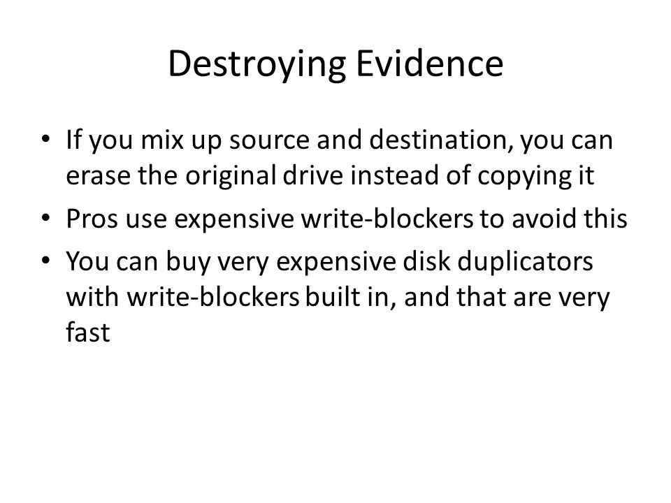 Destroying Evidence If you mix up source and destination, you can erase the original drive instead of copying it.