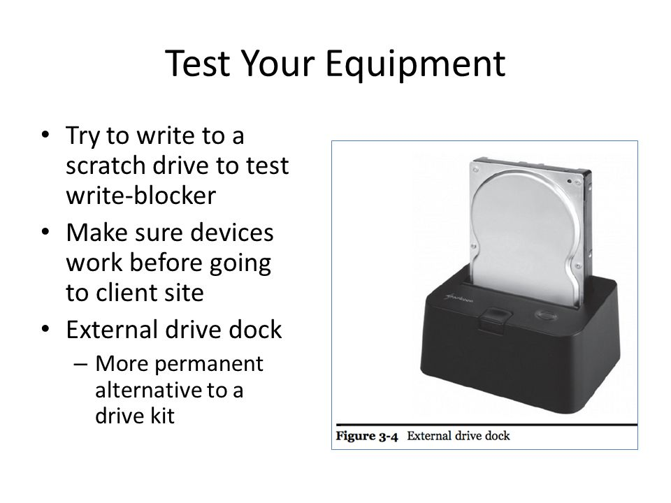 Test Your Equipment Try to write to a scratch drive to test write-blocker. Make sure devices work before going to client site.