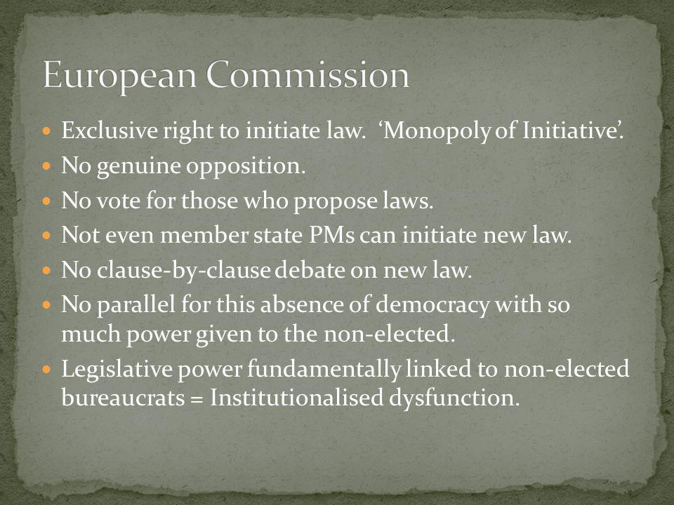 European Commission Exclusive right to initiate law. 'Monopoly of Initiative'. No genuine opposition.