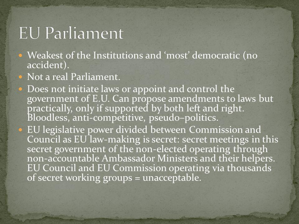 EU Parliament Weakest of the Institutions and 'most' democratic (no accident). Not a real Parliament.