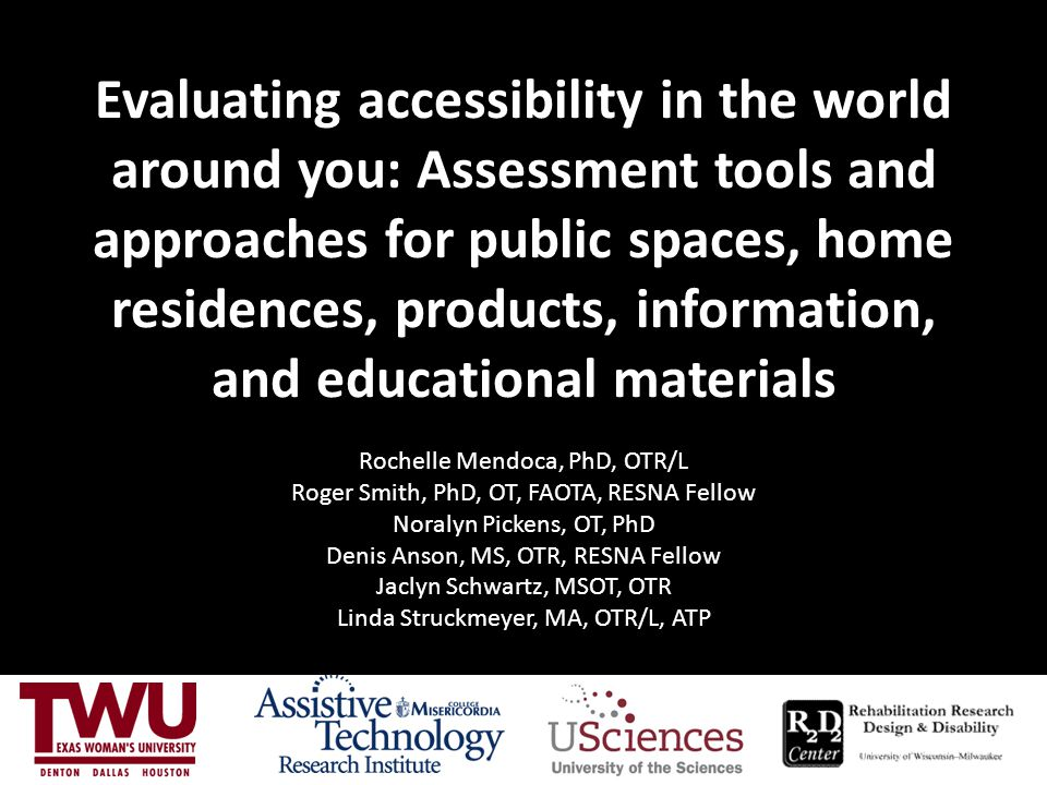 Evaluating accessibility in the world around you: Assessment tools and approaches for public spaces, home residences, products, information, and educational materials