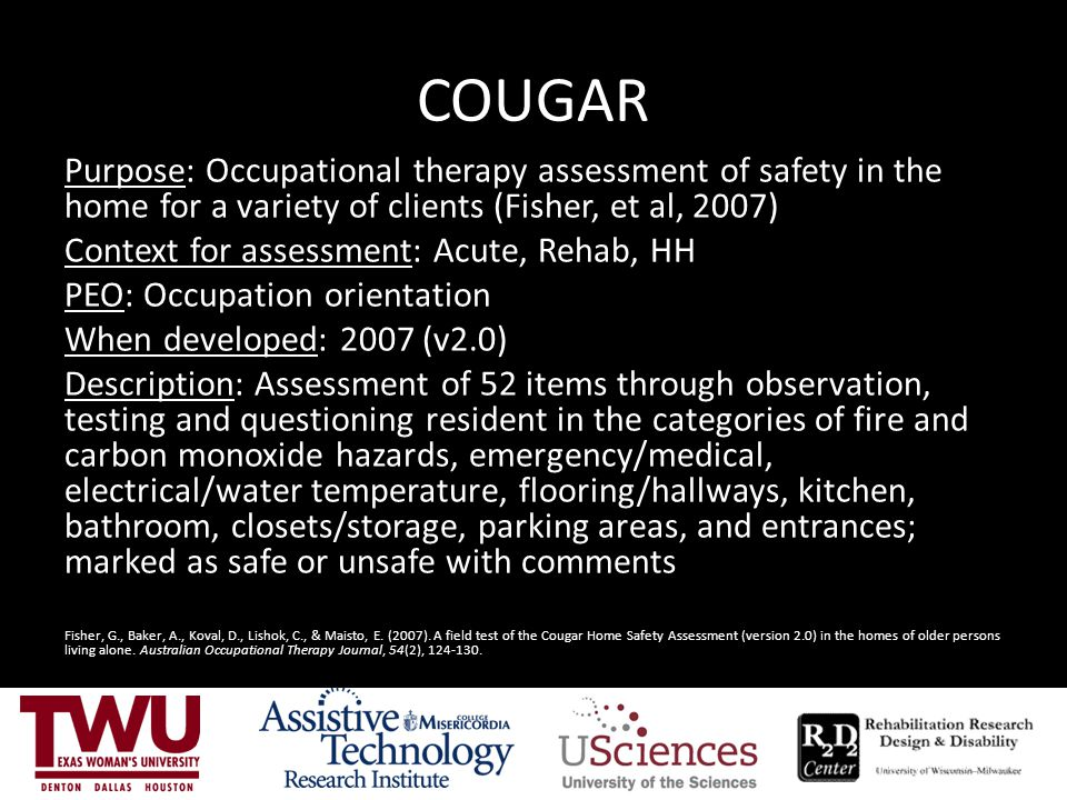 COUGAR Purpose: Occupational therapy assessment of safety in the home for a variety of clients (Fisher, et al, 2007)