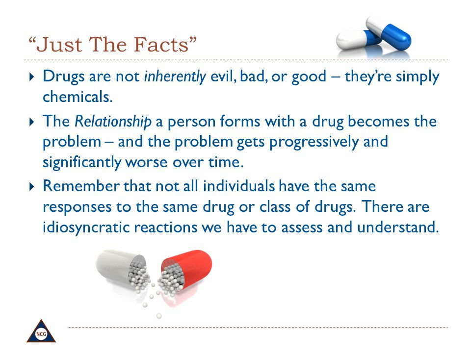 Just The Facts Drugs are not inherently evil, bad, or good – they're simply chemicals.