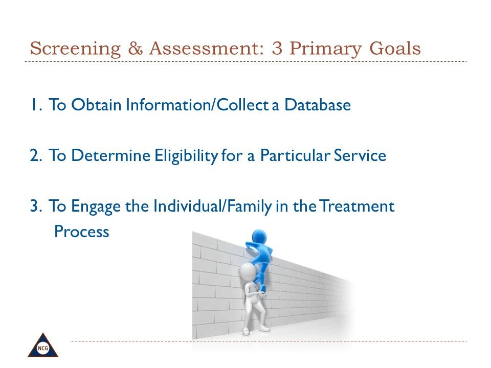 Screening & Assessment: 3 Primary Goals