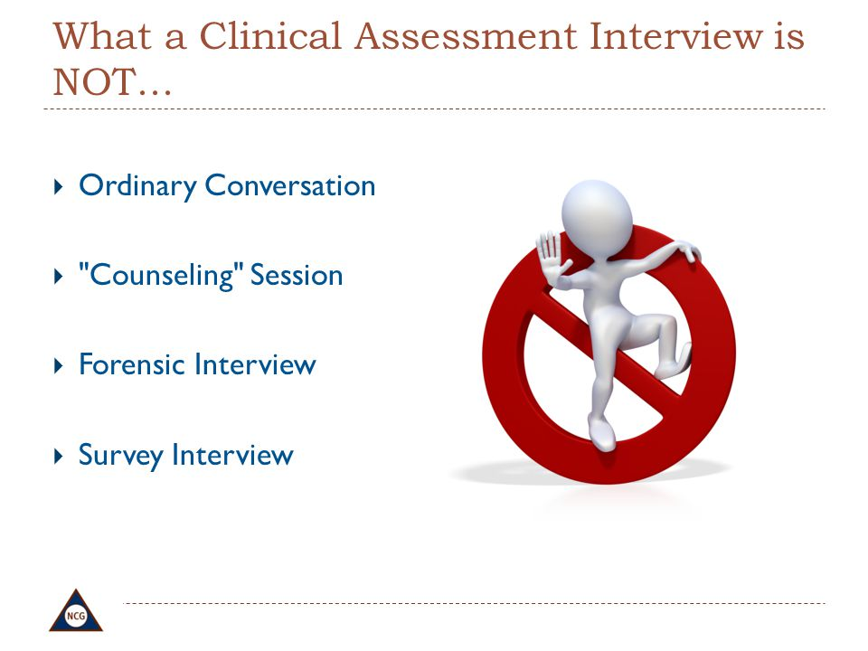 What a Clinical Assessment Interview is NOT...