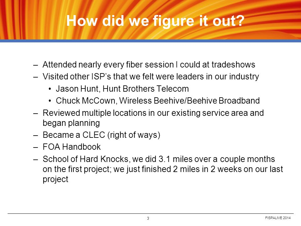 How did we figure it out Attended nearly every fiber session I could at tradeshows. Visited other ISP's that we felt were leaders in our industry.