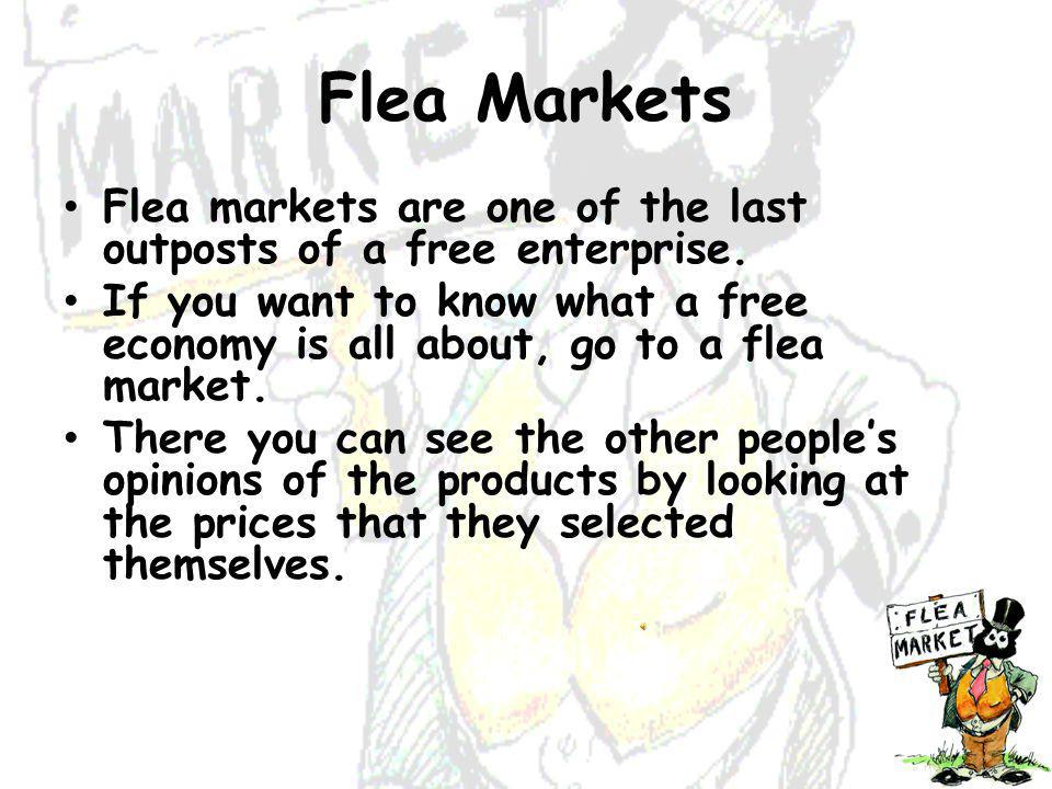 Flea Markets Flea markets are one of the last outposts of a free enterprise.