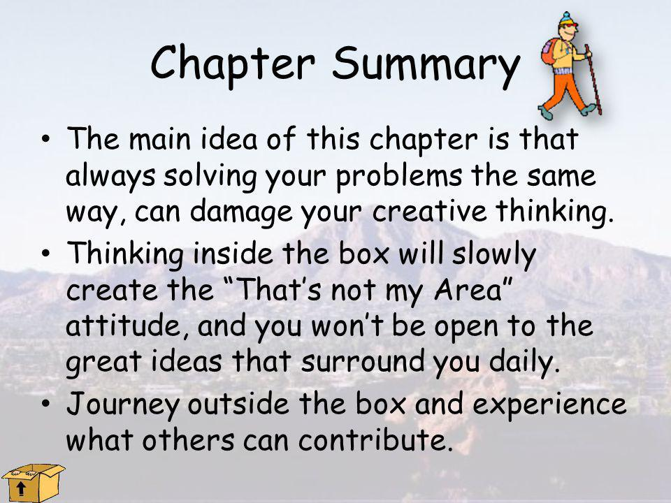 Chapter Summary The main idea of this chapter is that always solving your problems the same way, can damage your creative thinking.