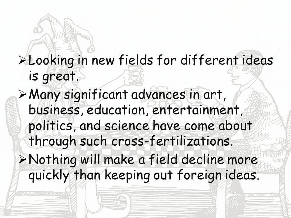 Looking in new fields for different ideas is great.