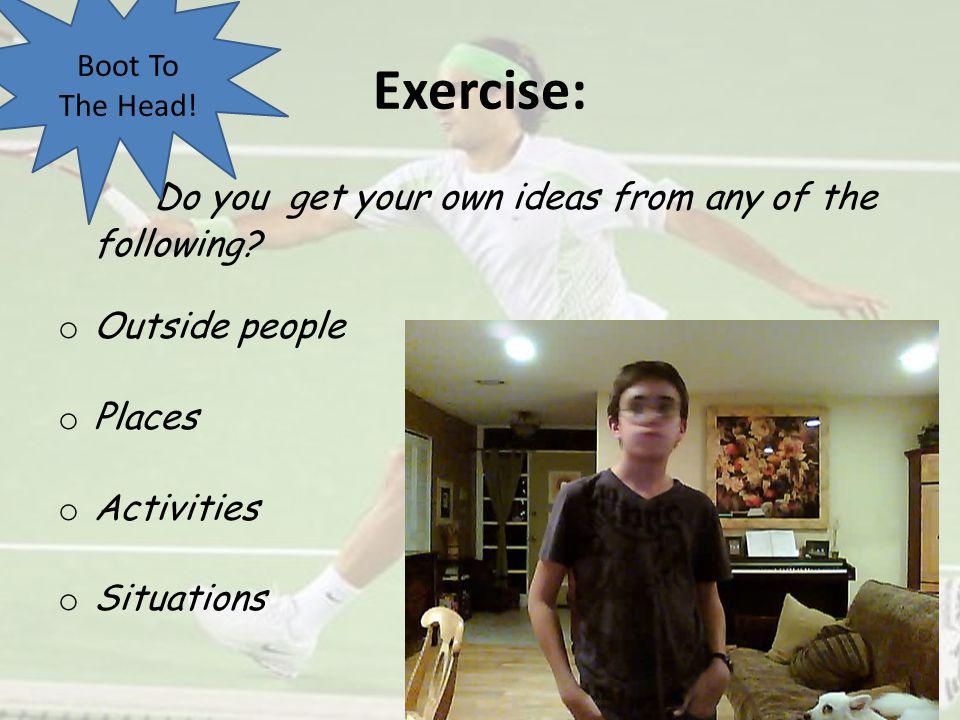 Exercise: Do you get your own ideas from any of the following