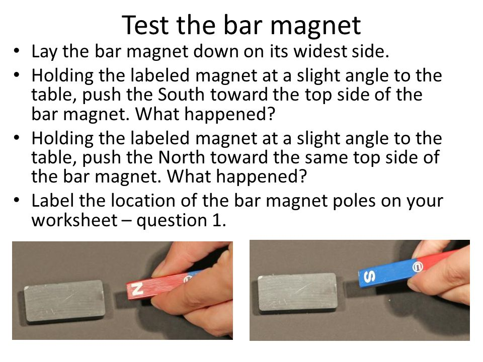 Test the bar magnet Lay the bar magnet down on its widest side.