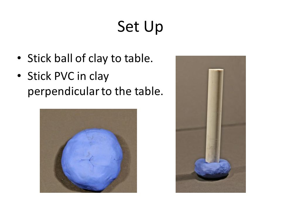 Set Up Stick ball of clay to table.