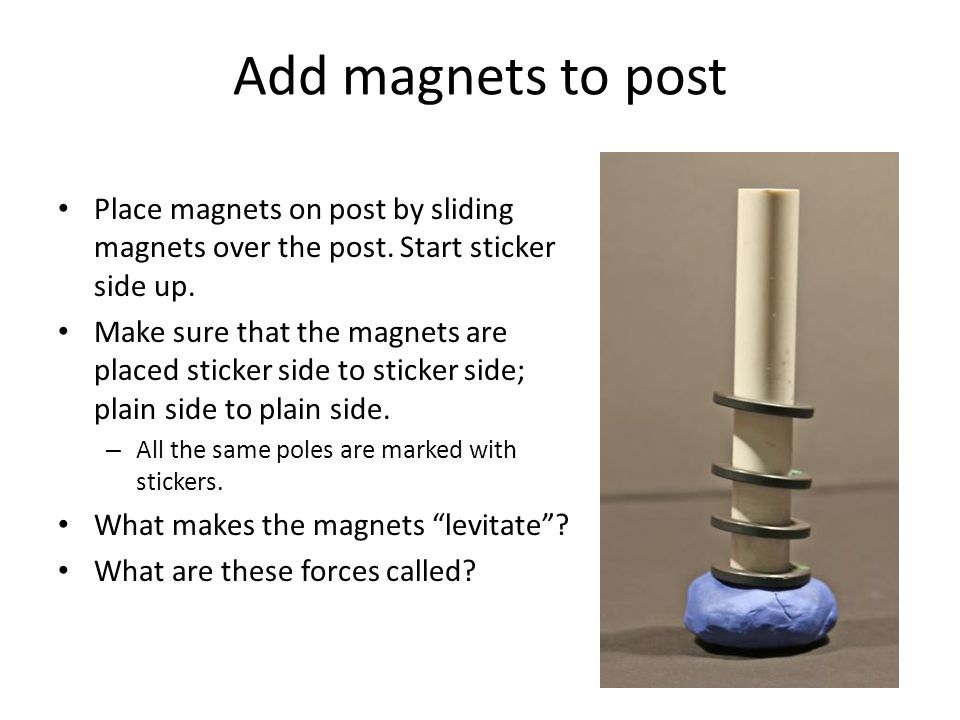 Add magnets to post Place magnets on post by sliding magnets over the post. Start sticker side up.