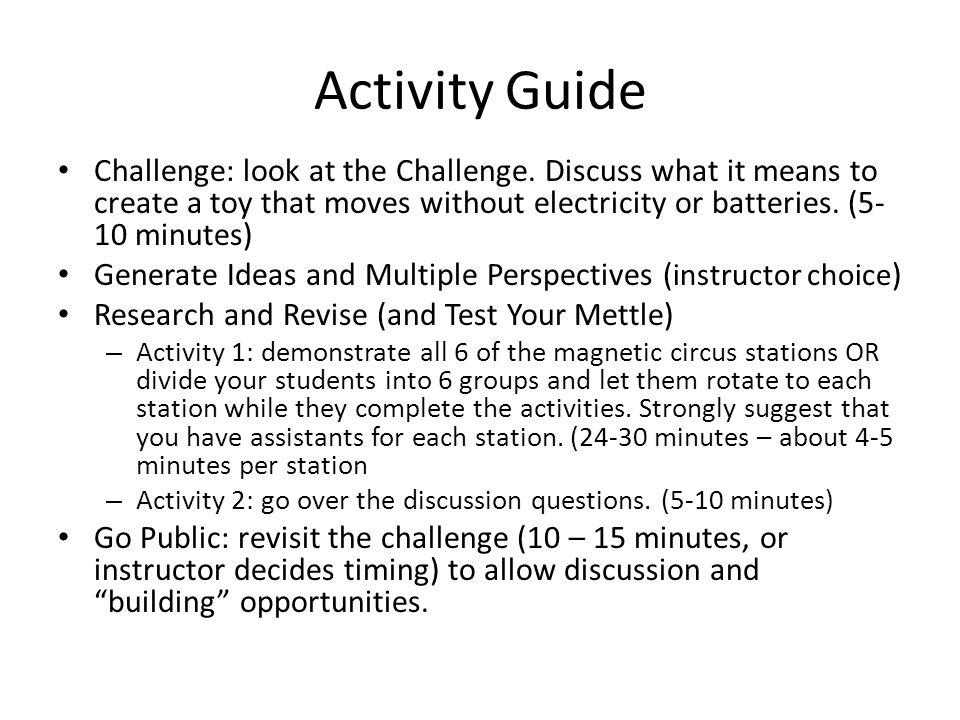 Activity Guide Challenge: look at the Challenge. Discuss what it means to create a toy that moves without electricity or batteries. (5-10 minutes)