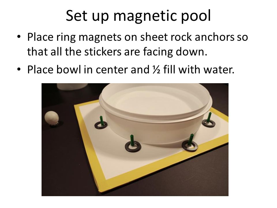 Set up magnetic pool Place ring magnets on sheet rock anchors so that all the stickers are facing down.