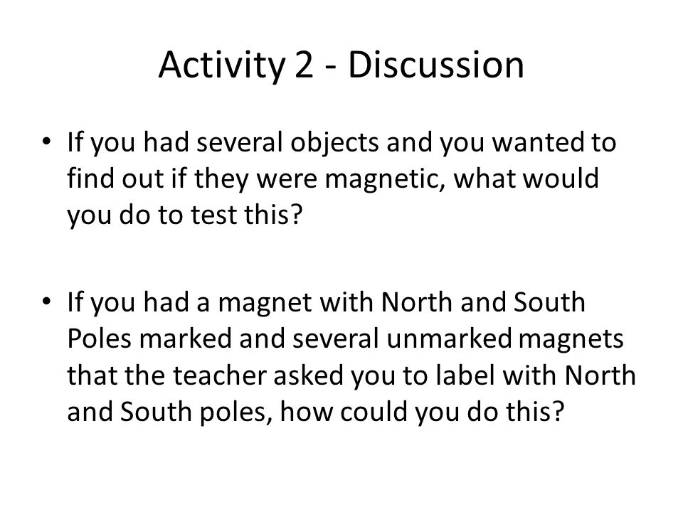 Activity 2 - Discussion If you had several objects and you wanted to find out if they were magnetic, what would you do to test this