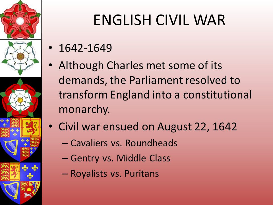 ENGLISH CIVIL WAR 1642-1649. Although Charles met some of its demands, the Parliament resolved to transform England into a constitutional monarchy.