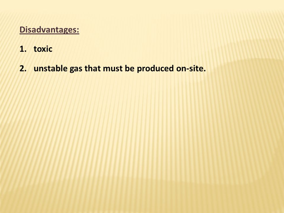 Disadvantages: toxic unstable gas that must be produced on-site.