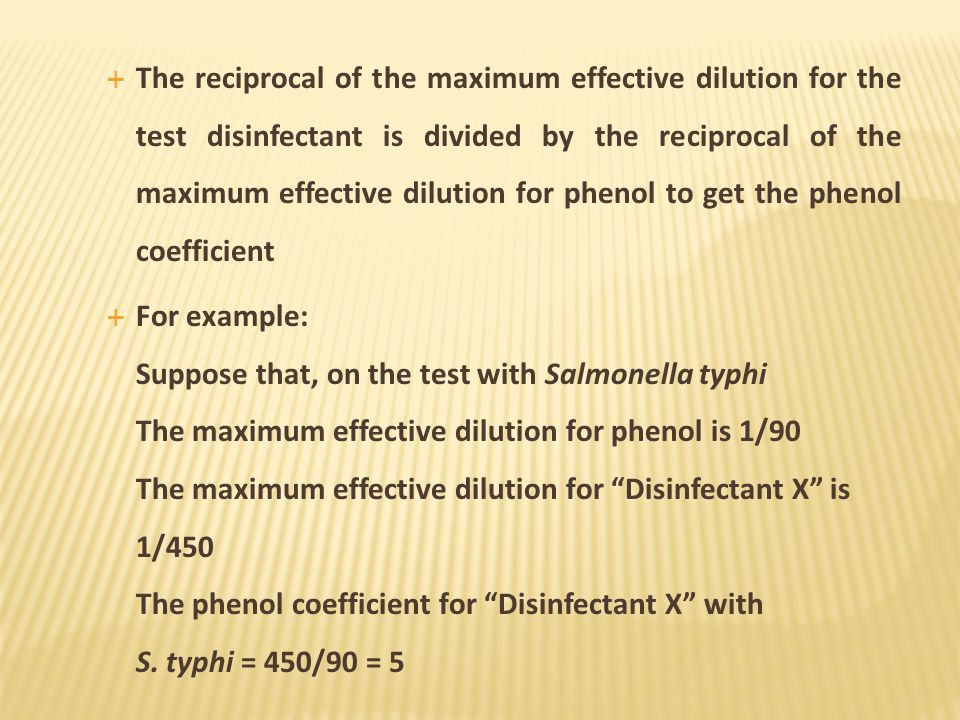The reciprocal of the maximum effective dilution for the test disinfectant is divided by the reciprocal of the maximum effective dilution for phenol to get the phenol coefficient