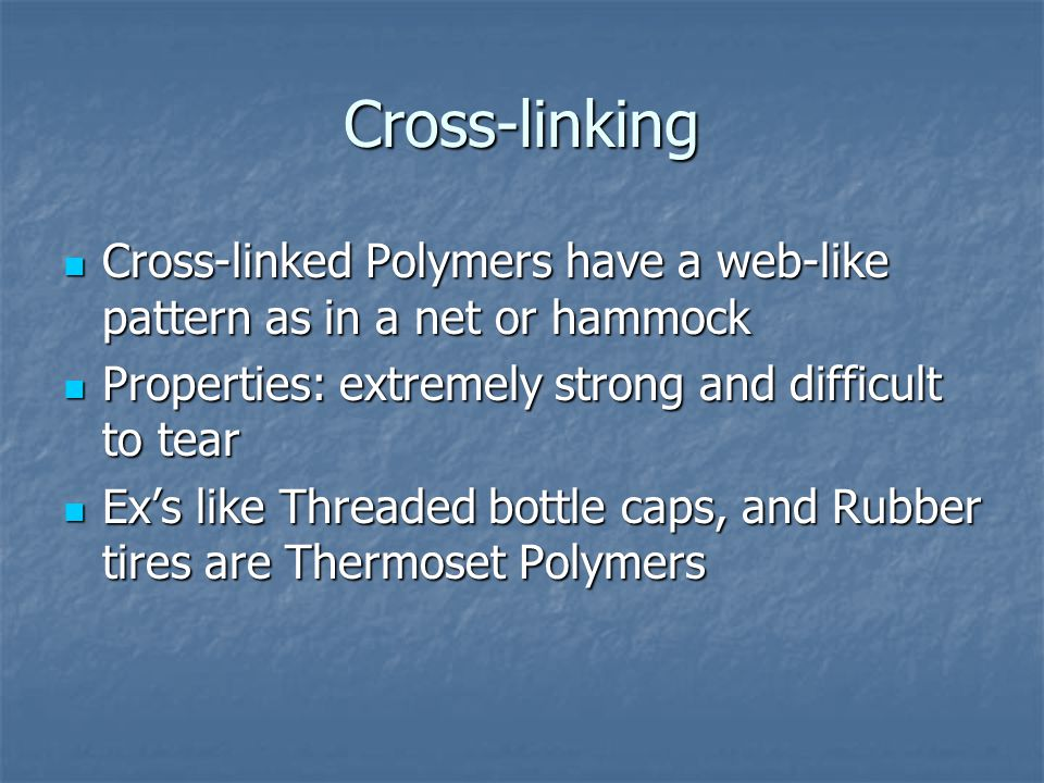 Cross-linking Cross-linked Polymers have a web-like pattern as in a net or hammock. Properties: extremely strong and difficult to tear.