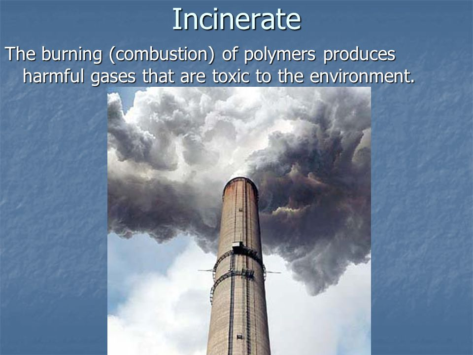 Incinerate The burning (combustion) of polymers produces harmful gases that are toxic to the environment.
