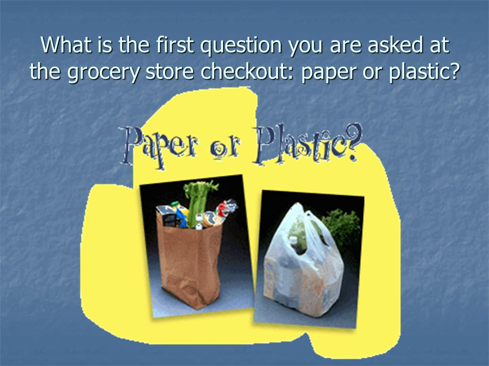 What is the first question you are asked at the grocery store checkout: paper or plastic