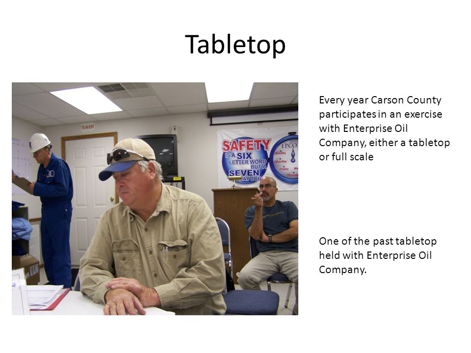 Tabletop Every year Carson County participates in an exercise with Enterprise Oil Company, either a tabletop or full scale.