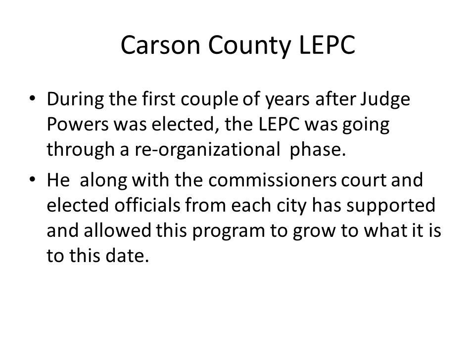 Carson County LEPC During the first couple of years after Judge Powers was elected, the LEPC was going through a re-organizational phase.