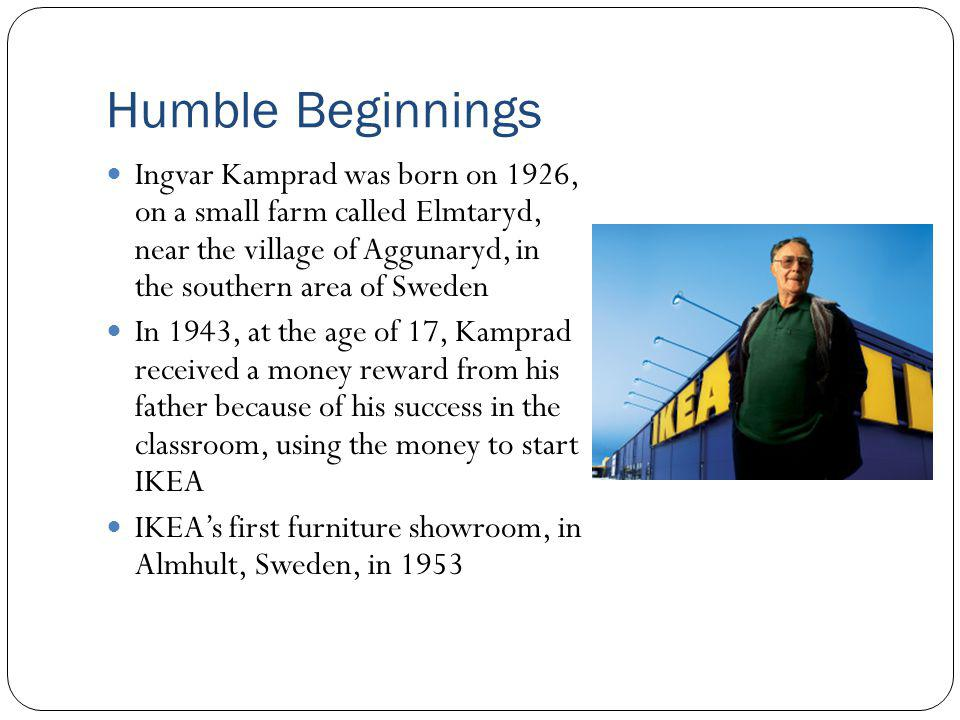 Humble Beginnings Ingvar Kamprad was born on 1926, on a small farm called Elmtaryd, near the village of Aggunaryd, in the southern area of Sweden.