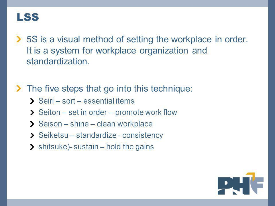 LSS 5S is a visual method of setting the workplace in order. It is a system for workplace organization and standardization.