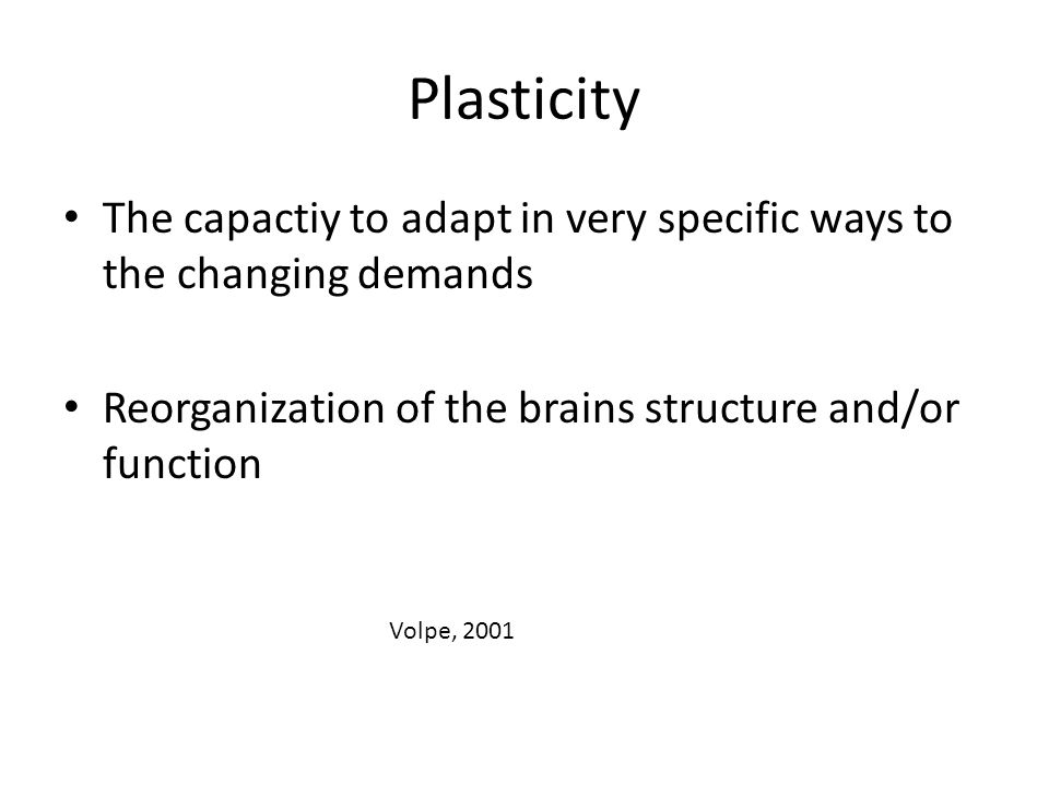 Plasticity The capactiy to adapt in very specific ways to the changing demands. Reorganization of the brains structure and/or function.