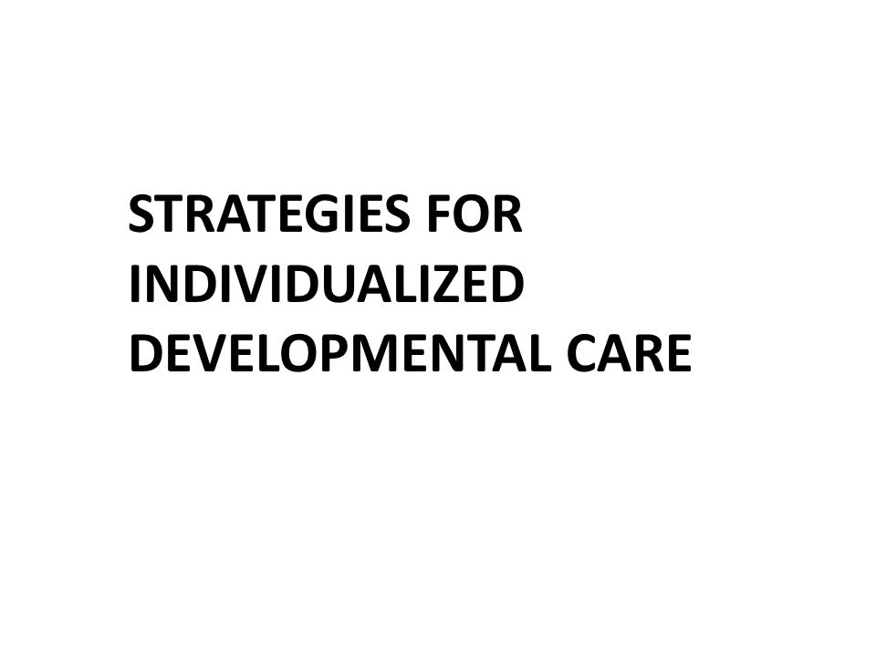 STRATEGIES FOR INDIVIDUALIZED DEVELOPMENTAL CARE