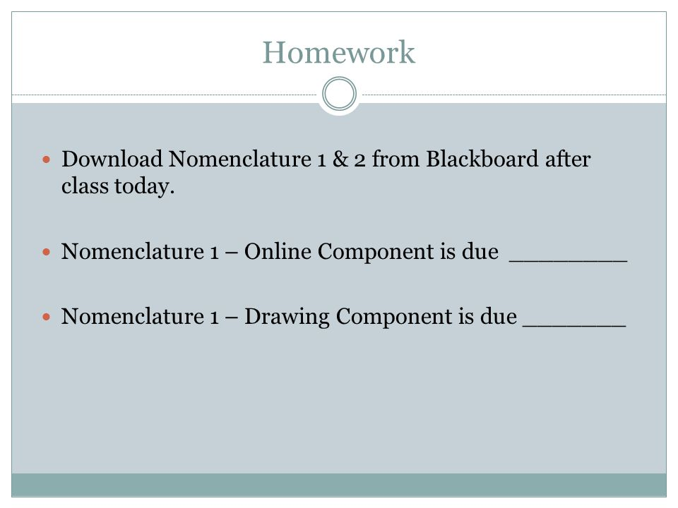 Homework Download Nomenclature 1 & 2 from Blackboard after class today. Nomenclature 1 – Online Component is due ________.