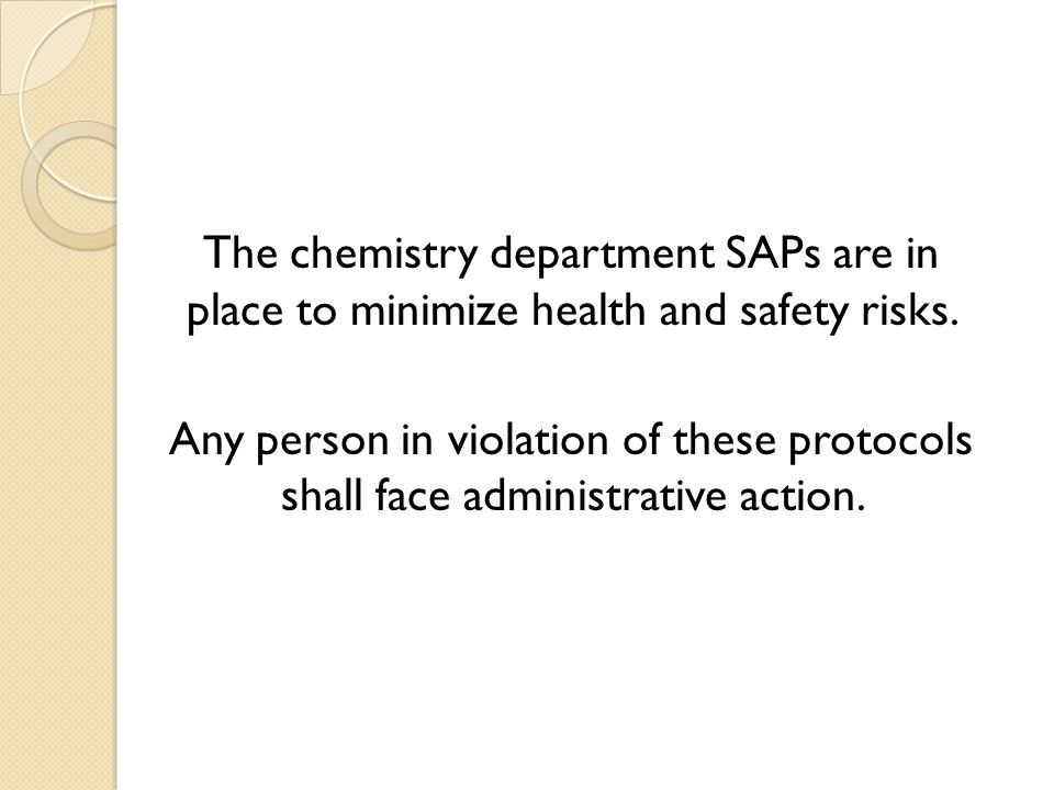 The chemistry department SAPs are in place to minimize health and safety risks.