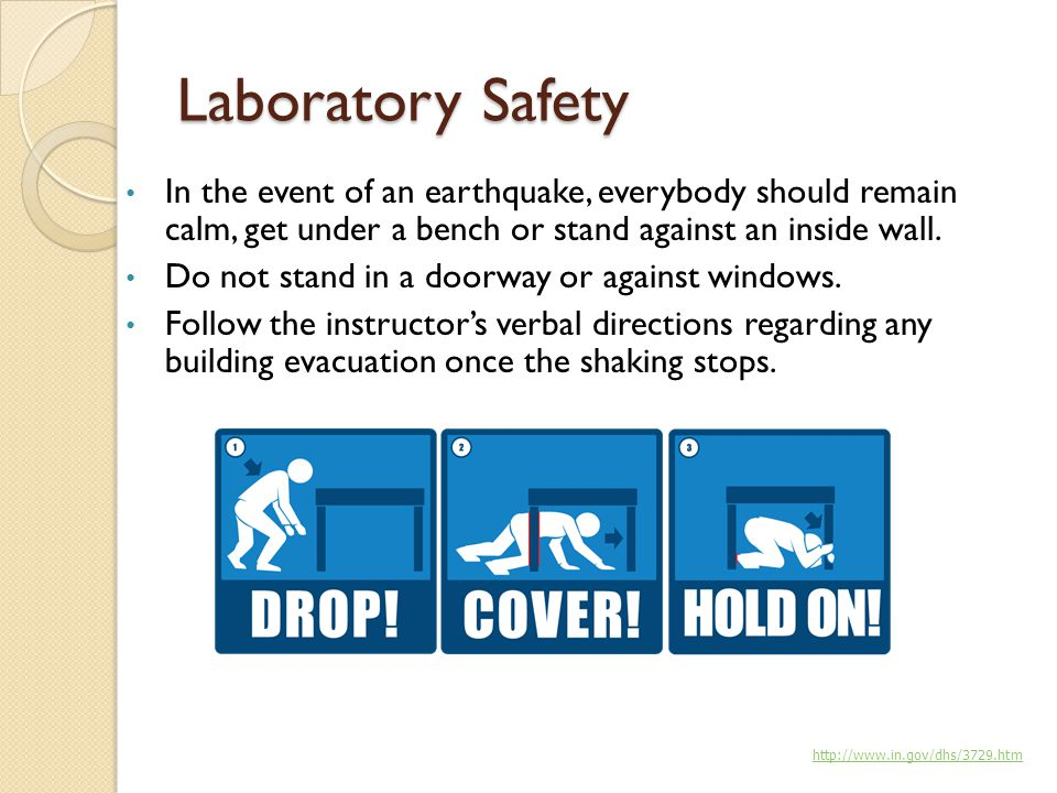 Laboratory Safety In the event of an earthquake, everybody should remain calm, get under a bench or stand against an inside wall.