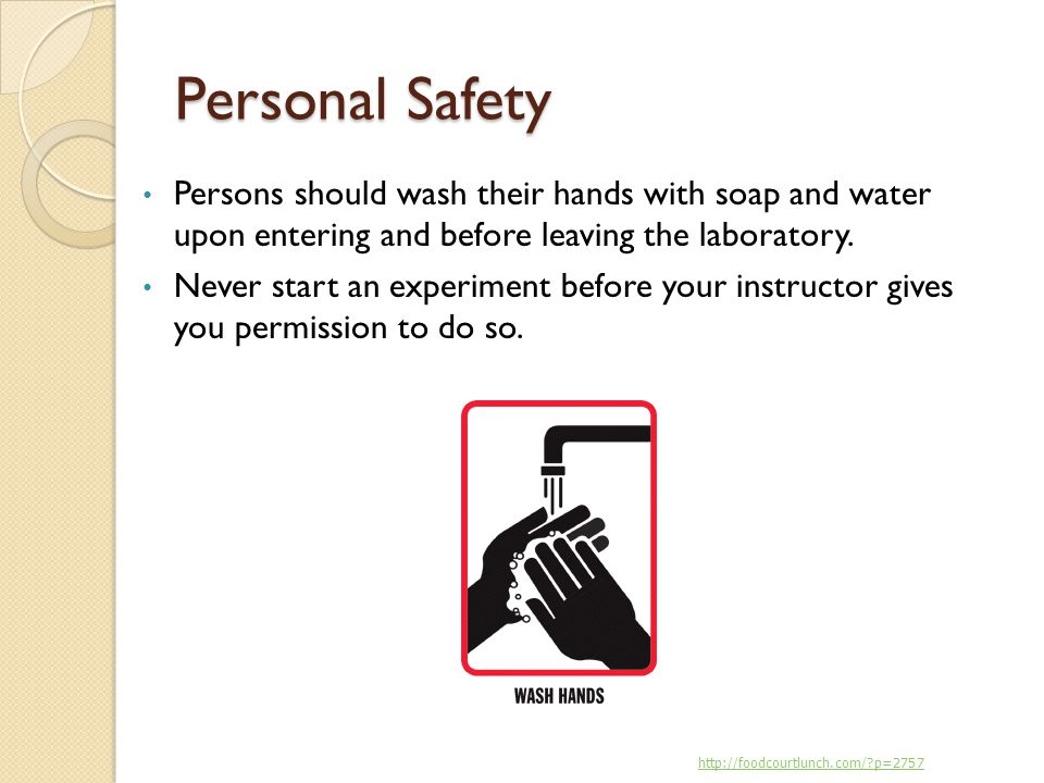 Personal Safety Persons should wash their hands with soap and water upon entering and before leaving the laboratory.
