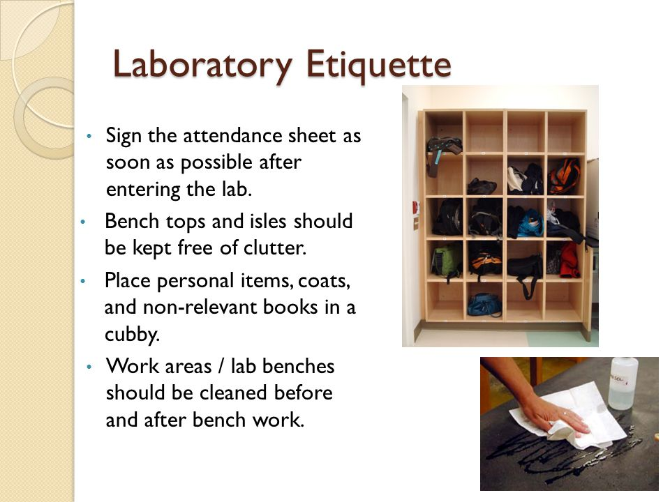 Laboratory Etiquette Sign the attendance sheet as soon as possible after entering the lab. Bench tops and isles should be kept free of clutter.