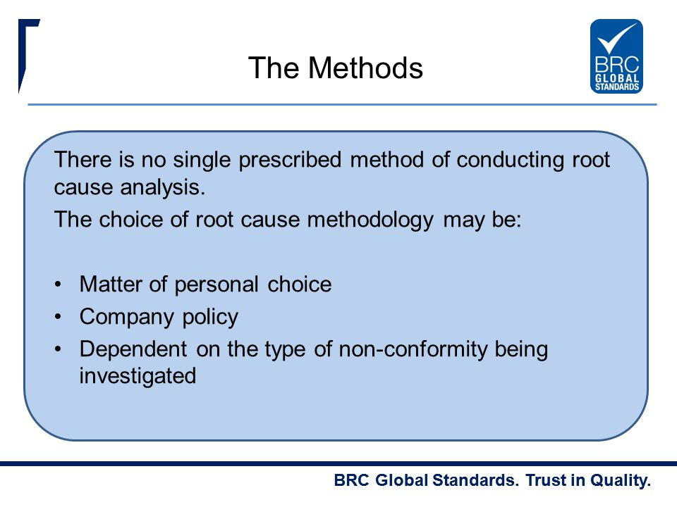 The Methods There is no single prescribed method of conducting root cause analysis. The choice of root cause methodology may be: