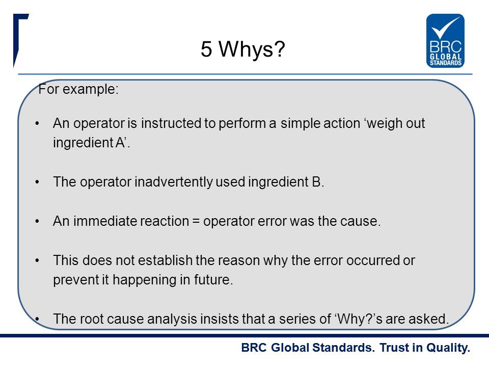 5 Whys For example: An operator is instructed to perform a simple action 'weigh out ingredient A'.