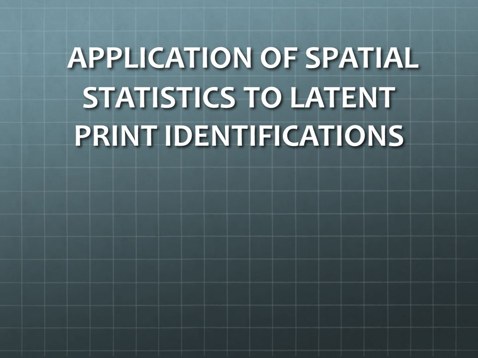 APPLICATION OF SPATIAL STATISTICS TO LATENT PRINT IDENTIFICATIONS