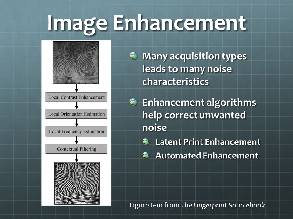 Image Enhancement Many acquisition types leads to many noise characteristics. Enhancement algorithms help correct unwanted noise.