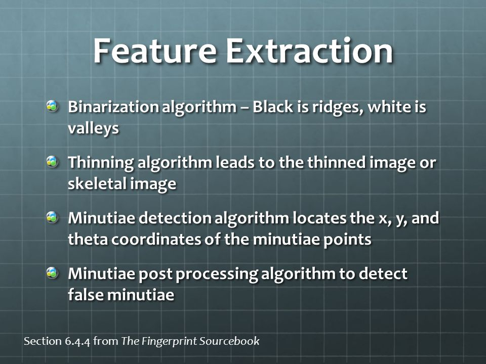 Feature Extraction Binarization algorithm – Black is ridges, white is valleys. Thinning algorithm leads to the thinned image or skeletal image.