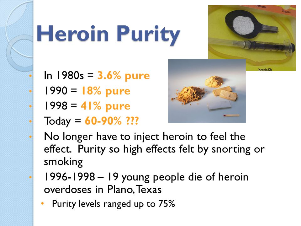 Heroin Purity In 1980s = 3.6% pure 1990 = 18% pure 1998 = 41% pure