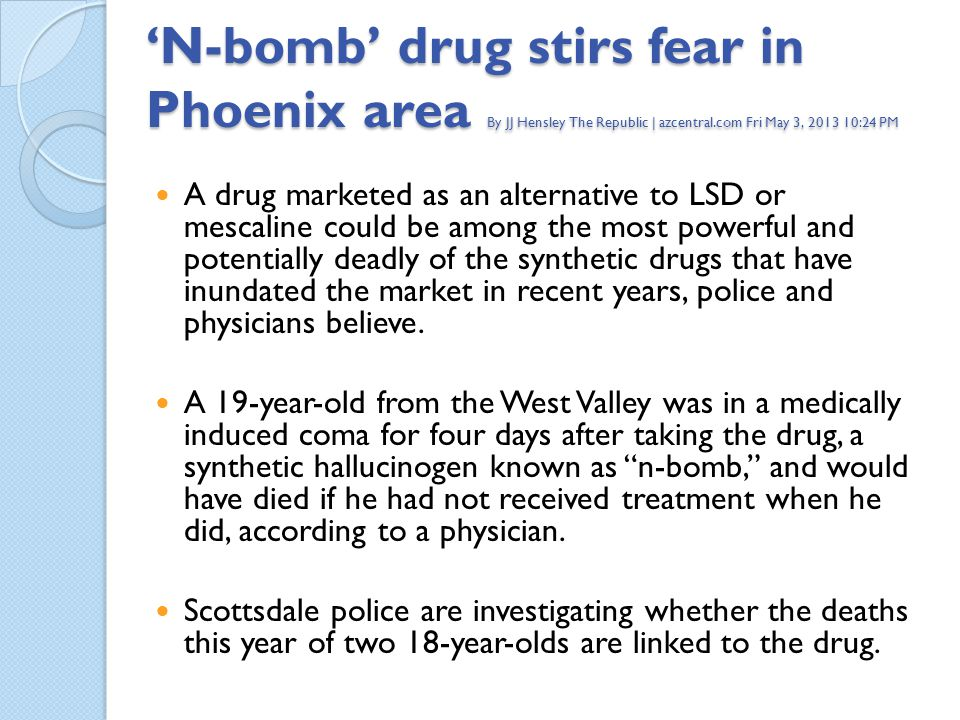 'N-bomb' drug stirs fear in Phoenix area By JJ Hensley The Republic | azcentral.com Fri May 3, 2013 10:24 PM