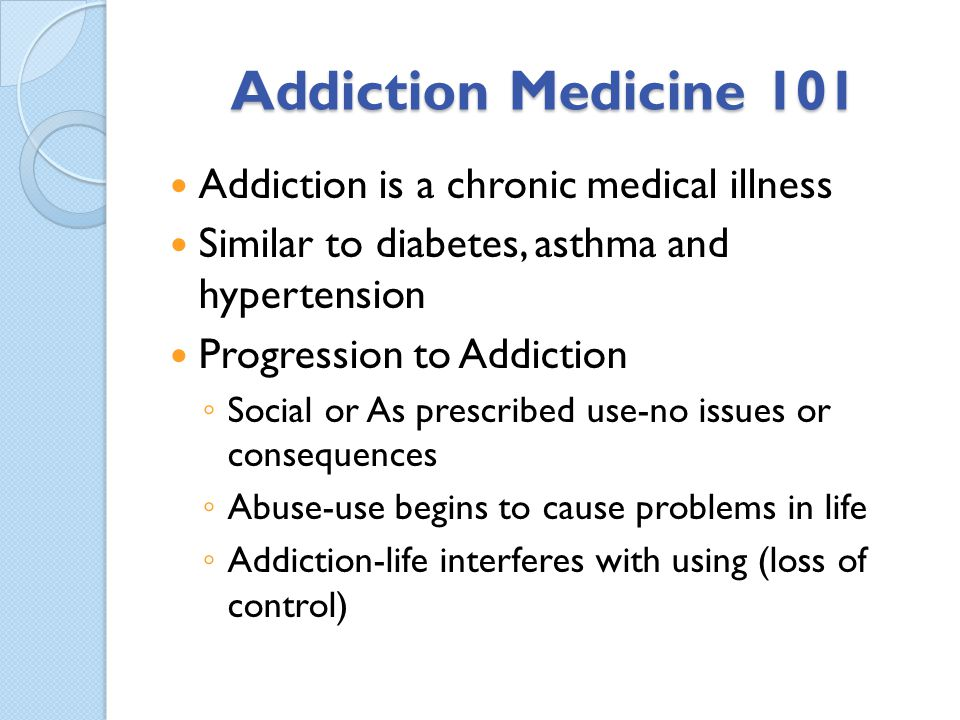 Addiction Medicine 101 Addiction is a chronic medical illness