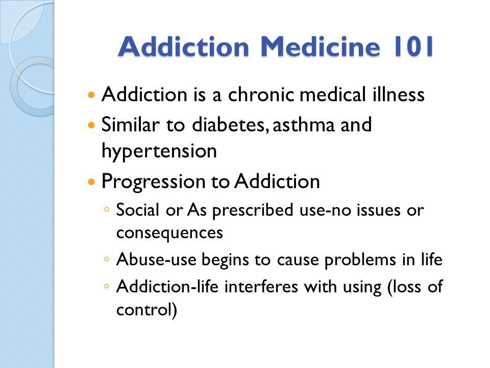 Addiction Medicine 101 Addiction is a chronic medical illness