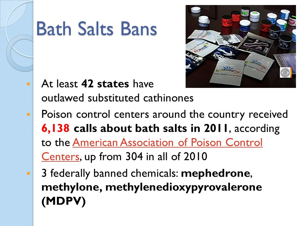 Bath Salts Bans At least 42 states have outlawed substituted cathinones.