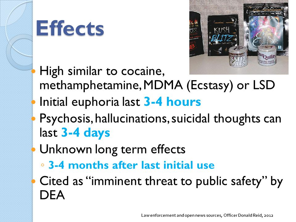 Effects High similar to cocaine, methamphetamine, MDMA (Ecstasy) or LSD. Initial euphoria last 3-4 hours.