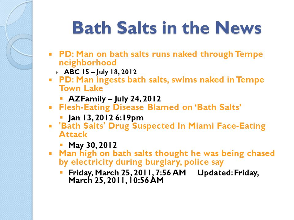 Bath Salts in the News PD: Man on bath salts runs naked through Tempe neighborhood. ABC 15 – July 18, 2012.